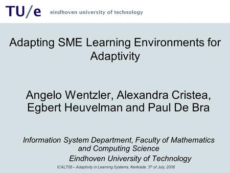 ICALT06 – Adaptivity in Learning Systems, Kerkrade, 5 th of July, 2006 TU/e eindhoven university of technology Adapting SME Learning Environments for Adaptivity.