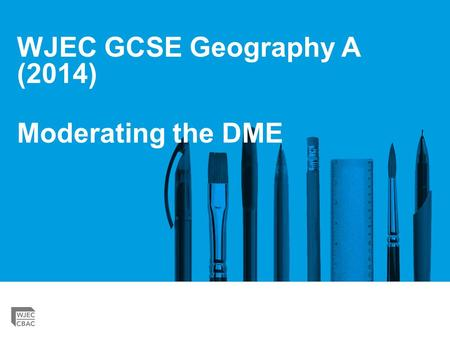 WJEC GCSE Geography A (2014) Moderating the DME. GCSE Geography 'strengthening' Please check you are using the correct mark scheme for the DME. You must.