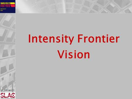 J. Hewett Intensity Frontier Vision. J. Hewett Our Charge 1.Document ( in one coherent document) the physics /science opportunities at the Intensity Frontier.