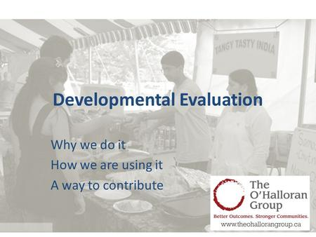 Developmental Evaluation Why we do it How we are using it A way to contribute.