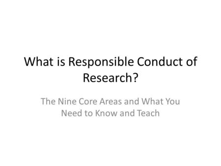 What is Responsible Conduct of Research? The Nine Core Areas and What You Need to Know and Teach.