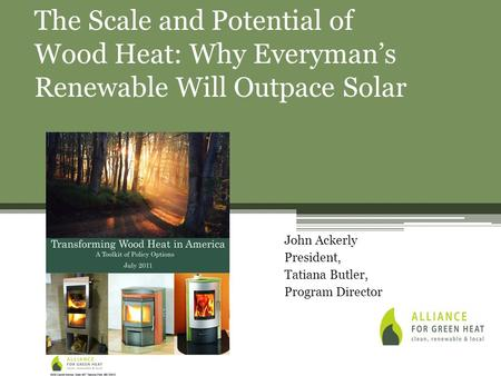 John Ackerly President, Tatiana Butler, Program Director The Scale and Potential of Wood Heat: Why Everyman's Renewable Will Outpace Solar.