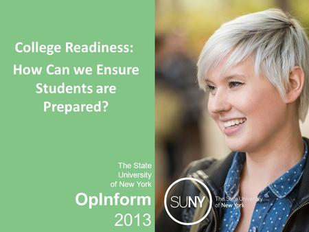 OpInform 2013 The State University of New York College Readiness: How Can we Ensure Students are Prepared? The State University of New York OpInform 2013.
