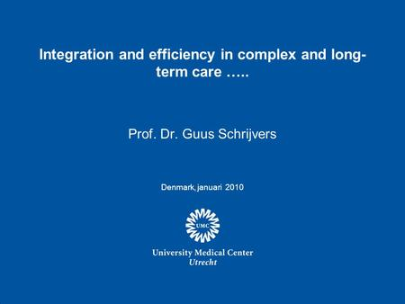 Integration and efficiency in complex and long- term care ….. Prof. Dr. Guus Schrijvers Denmark, januari 2010.