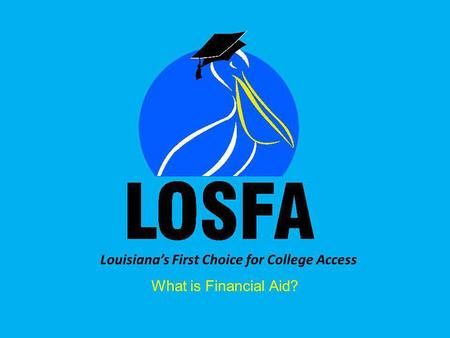 Louisiana's First Choice for College Access What is Financial Aid?