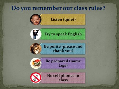 Listen (quiet) Try to speak English Be polite (please and thank you) Be prepared (name tags) No cell phones in class.