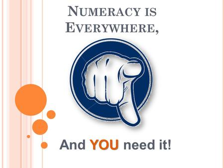 N UMERACY IS E VERYWHERE, YOU And YOU need it!. W HY ? In NI, 1 in 4 adults have poor numeracy skills. Therefore 1 in 4 people are more likely to be unemployed.