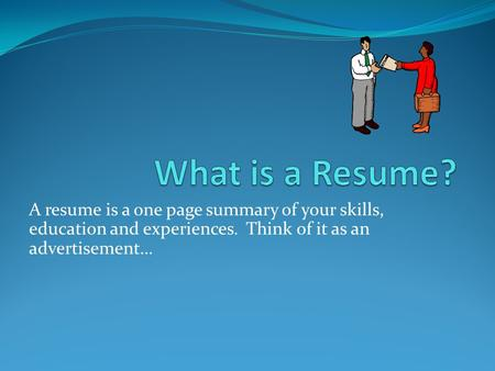 A resume is a one page summary of your skills, education and experiences. Think of it as an advertisement…