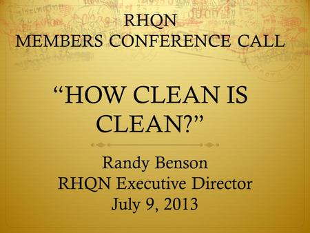 "RHQN MEMBERS CONFERENCE CALL ""HOW CLEAN IS CLEAN?"" Randy Benson RHQN Executive Director July 9, 2013."