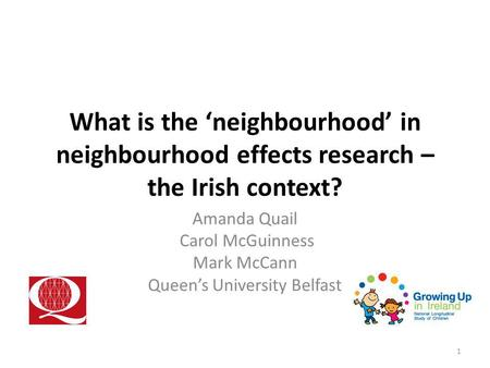 What is the 'neighbourhood' in neighbourhood effects research – the Irish context? Amanda Quail Carol McGuinness Mark McCann Queen's University Belfast.