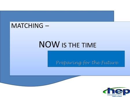 MATCHING MATCHING – NOW IS THE TIME Preparing for the Future.
