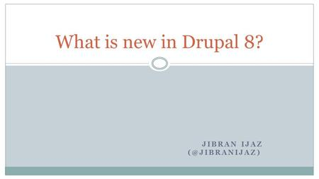 JIBRAN IJAZ What is new in Drupal 8?