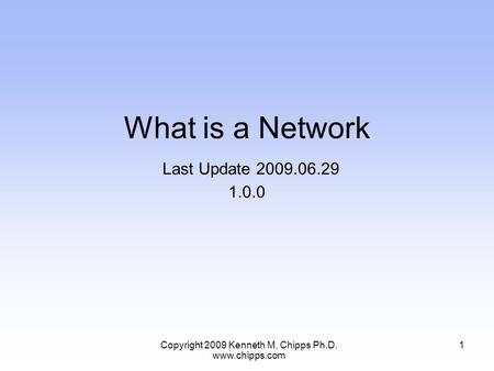 What is a Network Last Update 2009.06.29 1.0.0 1Copyright 2009 Kenneth M. Chipps Ph.D. www.chipps.com.