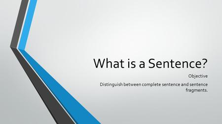 What is a Sentence? Objective Distinguish between complete sentence and sentence fragments.