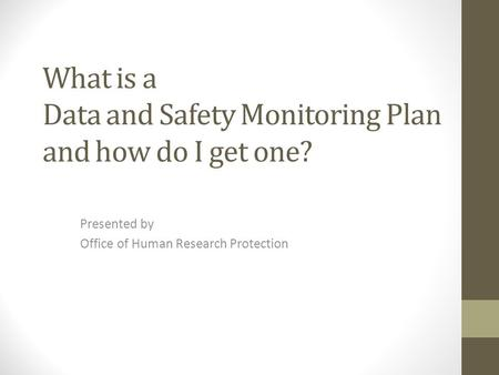What is a Data and Safety Monitoring Plan and how do I get one? Presented by Office of Human Research Protection.