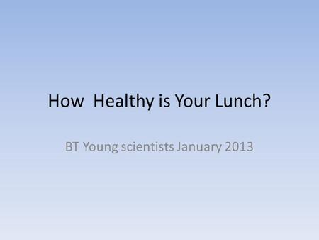 How Healthy is Your Lunch? BT Young scientists January 2013.