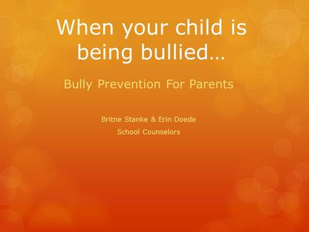 When your child is being bullied… Bully Prevention For Parents Britne Stanke & Erin Doede School Counselors.