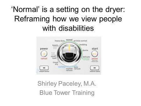 'Normal' is a setting on the dryer: Reframing how we view people with disabilities Shirley Paceley, M.A. Blue Tower Training.