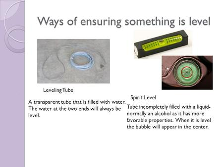 Ways of ensuring something is level Leveling Tube A transparent tube that is filled with water. The water at the two ends will always be level. Spirit.