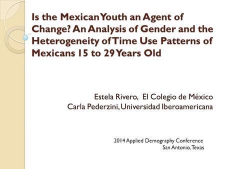 Is the Mexican Youth an Agent of Change? An Analysis of Gender and the Heterogeneity of Time Use Patterns of Mexicans 15 to 29 Years Old Estela Rivero,
