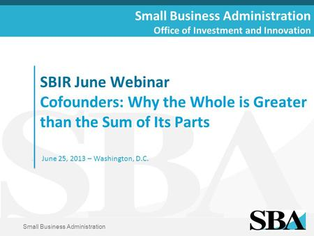 Small Business Administration SBIR June Webinar Cofounders: Why the Whole is Greater than the Sum of Its Parts June 25, 2013 – Washington, D.C. Small Business.