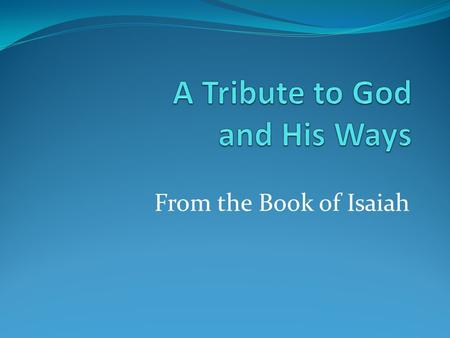 From the Book of Isaiah. Tribute to God and His Ways There is only one God—the One who reveals Himself throughout the pages of Scripture (46:9; 54:5).