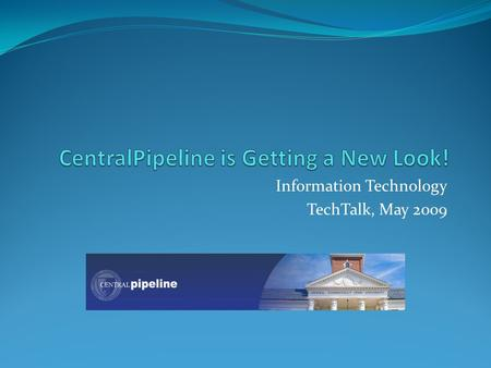 Information Technology TechTalk, May 2009. CentralPipeline is a web portal system used by students, faculty, and staff a way to communicate with the campus.