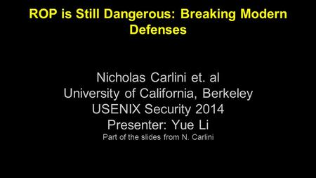 ROP is Still Dangerous: Breaking Modern Defenses Nicholas Carlini et. al University of California, Berkeley USENIX Security 2014 Presenter: Yue Li Part.
