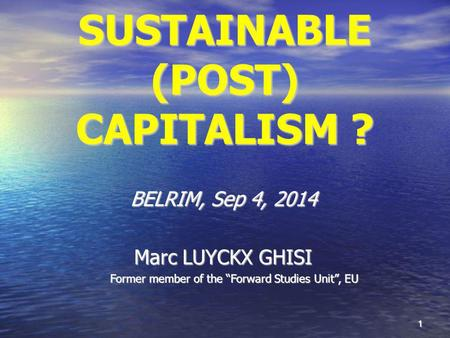 "1 SUSTAINABLE (POST) CAPITALISM ? BELRIM, Sep 4, 2014 Marc LUYCKX GHISI Former member of the ""Forward Studies Unit"", EU."
