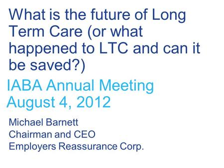What is the future of Long Term Care (or what happened to LTC and can it be saved?) IABA Annual Meeting August 4, 2012 Michael Barnett Chairman and CEO.