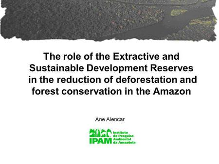 The role of the Extractive and Sustainable Development Reserves in the reduction of deforestation and forest conservation in the Amazon Ane Alencar.