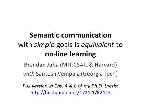 Semantic communication with simple goals is equivalent to on-line learning Brendan Juba (MIT CSAIL & Harvard) with Santosh Vempala (Georgia Tech) Full.