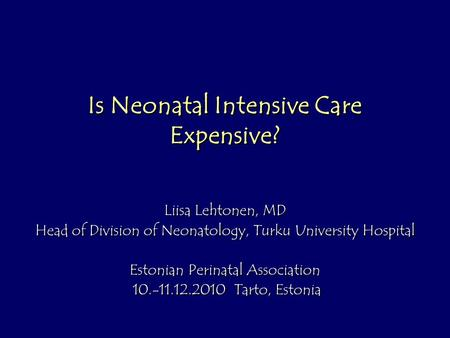 Is Neonatal Intensive Care Expensive? Liisa Lehtonen, MD Head of Division of Neonatology, Turku University Hospital Estonian Perinatal Association 10.-11.12.2010.