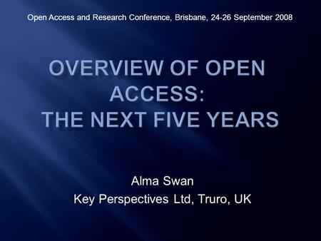 Alma Swan Key Perspectives Ltd, Truro, UK Open Access and Research Conference, Brisbane, 24-26 September 2008.