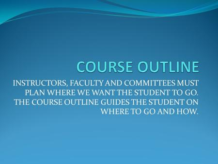 INSTRUCTORS, FACULTY AND COMMITTEES MUST PLAN WHERE WE WANT THE STUDENT TO GO. THE COURSE OUTLINE GUIDES THE STUDENT ON WHERE TO GO AND HOW.