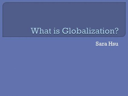 Sara Hsu.  What is Globalization? A parable.  It has been said that arguing against globalization is like arguing against the laws of gravity. ― Kofi.