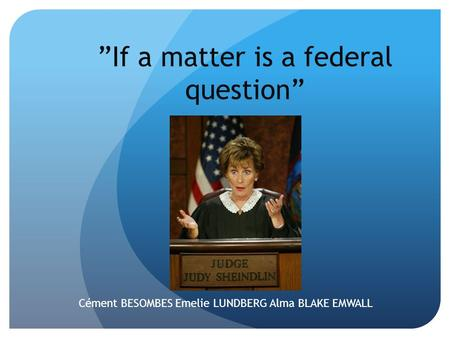 """If a matter is a federal question"" Cément BESOMBES Emelie LUNDBERG Alma BLAKE EMWALL."