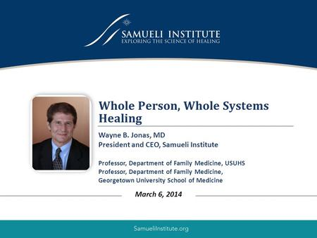 1 Whole Person, Whole Systems Healing March 6, 2014 Wayne B. Jonas, MD President and CEO, Samueli Institute Professor, Department of Family Medicine, USUHS.