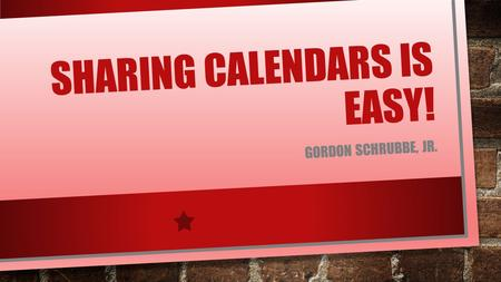 "SHARING CALENDARS IS EASY! GORDON SCHRUBBE, JR.. OUTLOOK 2013 CALENDAR VIEW CLICK ON ""SHARE CALENDAR"""