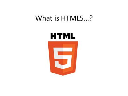 "What is HTML5…?. ""…removes the need for plugins"" ""…can handle multimedia directly"" ""…enables rich, interactive clients"" ""…enables advanced visual designs"""