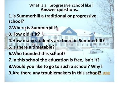What is a progressive school like? Answer questions. 1.Is Summerhill a traditional or progressive school? 2.Where is Summerhill? 3.How old is it? 4.How.