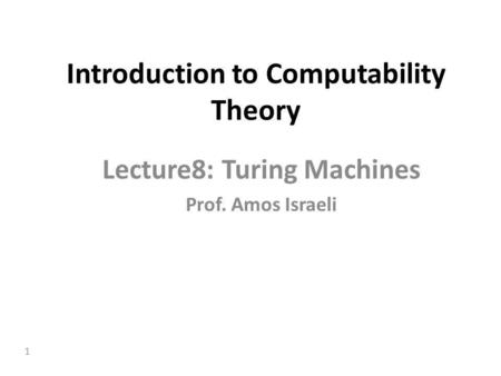 1 Introduction to Computability Theory Lecture8: Turing Machines Prof. Amos Israeli.