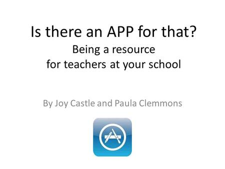 Is there an APP for that? Being a resource for teachers at your school By Joy Castle and Paula Clemmons.