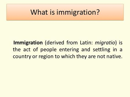 What is immigration? Immigration (derived from Latin: migratio) is the act of people entering and settling in a country or region to which they are not.