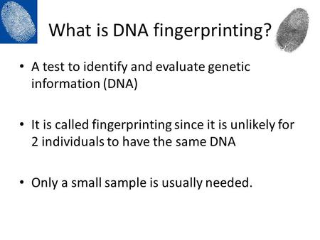 What is DNA fingerprinting? A test to identify and evaluate genetic information (DNA) It is called fingerprinting since it is unlikely for 2 individuals.