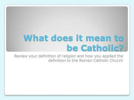 What does it mean to be Catholic? Review your definition of religion and how you applied the definition to the Roman Catholic Church.