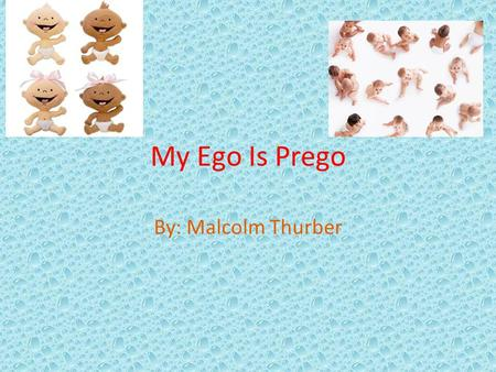 My Ego Is Prego By: Malcolm Thurber.