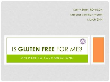 ANSWERS TO YOUR QUESTIONS IS GLUTEN FREE FOR ME? Kathy Egan, RDN/LDN National Nutrition Month March 2014.