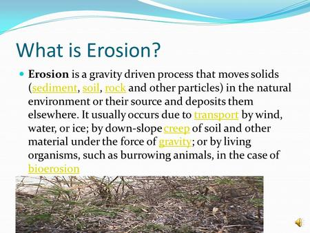 What is Erosion? Erosion is a gravity driven process that moves solids (sediment, soil, rock and other particles) in the natural environment or their source.