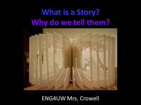 What is a Story? Why do we tell them? ENG4UW Mrs. Crowell.